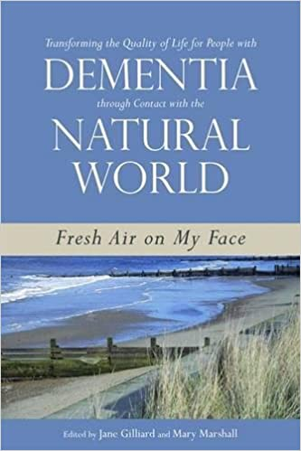 Fresh Air on My Face Transforming the Quality of Life for People with Dementia through Contact with the Natural World