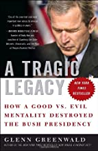 A Tragic Legacy: How a Good vs. Evil Mentality Destroyed the Bush Presidency