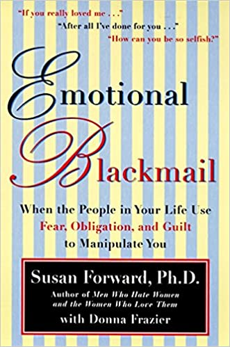 Emotional Blackmail When The People In Your Life Use Fear