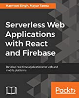 Serverless Web Applications with React and Firebase: Develop real-time applications for web and mobile platforms Front Cover