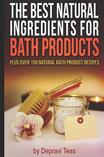 The Best Natural Ingredients for Bath Products: Plus over 150 Natural Bath Products Recipes (Best Homemade Bath Salts)