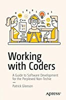 Working with Coders: A Guide to Software Development for the Perplexed Non-Techie Front Cover