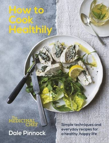 The Medicinal Chef: How to Cook Healthily: Simple Techniques and Everyday Recipes for a Healthy, Happy Life by Dale Pinnock