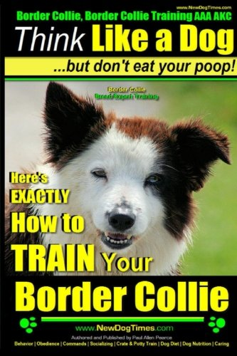 Border Collie, Border Collie Training AAA AKC: Think Like a Dog, But Don't Eat Your Poop! | Border Collie Breed Expert Training: Here's EXACTLY How To TRAIN Your Border Collie (Volume 1)