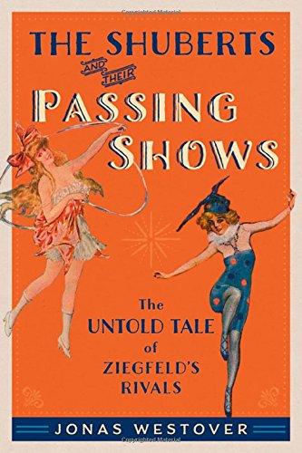 Download The Shuberts and Their Passing Shows: The Untold Tale of Ziegfeld's Rivals (Broadway Legacies) PDF