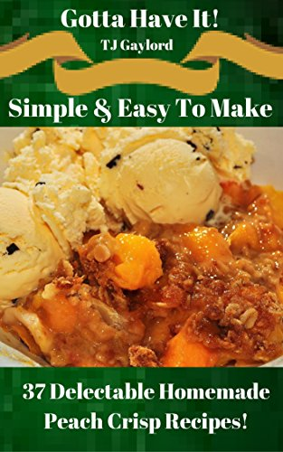 Gotta Have It Simple & Easy To Make 37 Delectable Homemade Peach Crisp Recipes! -