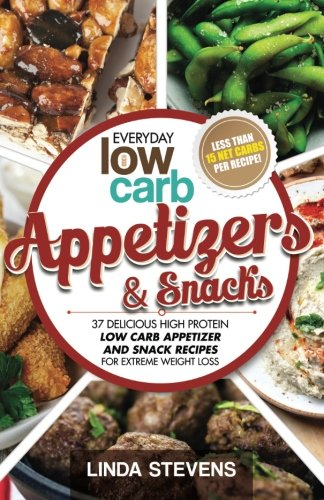 Low Carb Appetizers and Snacks: 37 Delicious High Protein Low Carb Appetizer and Snack Recipes For Extreme Weight Loss (Low Carb Living) (Volume 8)