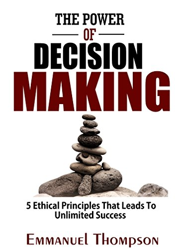 The Power Of Decision Making: 5 Ethical Principles That Leads To Unlimited Success (English Edition)