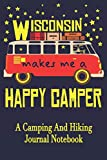 Wisconsin Makes Me A Happy Camper: A Camping And Hiking Journal Notebook For Recording Campsite and Hiking Information Open Format Suitable For Travel ... Field Notes. 114 pages 6 by 9 Convenient Size