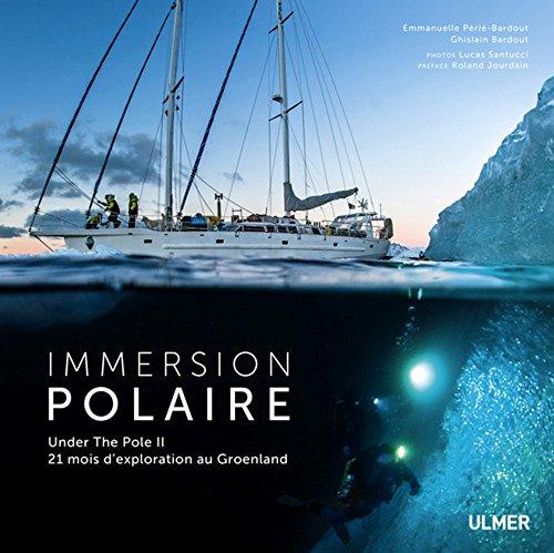 Immersion polaire : Under the Pole II, 21 mois d'exploration au Groenland ~ Emmanuelle Périé-Bardout, Ghislain Bardout, Lucas Santucci, Roland Jourdain