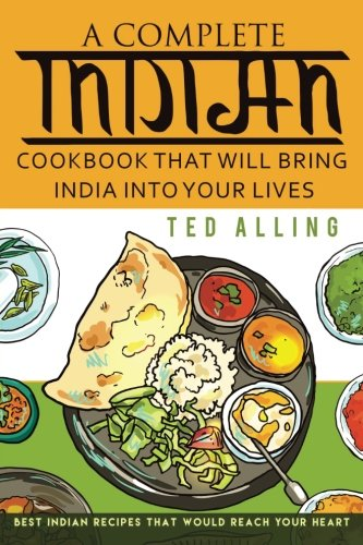A Complete Indian Cookbook That Will Bring India into Your Lives: Best Indian Recipes That Would Reach Your Heart