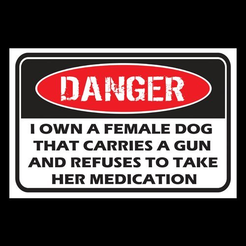 Danger - I Own A Female Dog That Carries A Gun And Refuses To Take Her Medication (Sign) - PVC20