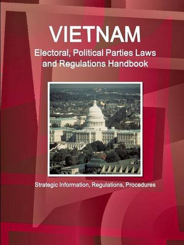 Vietnam Electoral, Political Parties Laws and Regulations Handbook - Strategic Information, Regulations, Procedures (World Business and Investment Library) by Ibp Inc
