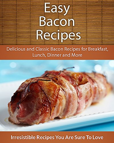 Easy Bacon Recipes: Delicious and Classic Bacon Recipes (The Easy Recipe (Bacon Nation Cookbook)