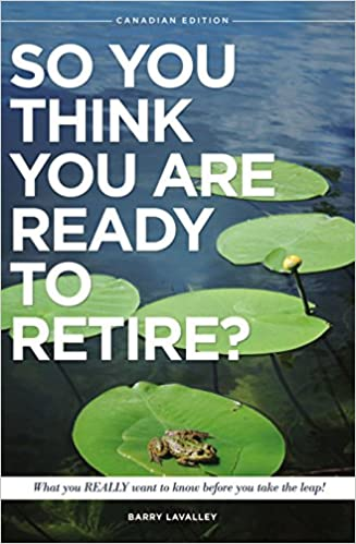 Laden Sie epub Bücher als Spielbuch herunter SO YOU THINK YOU ARE READY TO RETIRE?: What you REALLY want to know before you take the leap! (Canadian Edition Book 1) ePub by Barry LaValley
