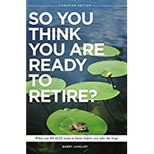 SO YOU THINK YOU ARE READY TO RETIRE?: What you REALLY need to know before you take the leap! (Canadian Edition Book 1)