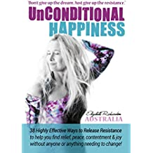 Unconditional Happiness: 38 Highly Effective Ways to Release Resistance to help you find relief, peace, contentment & joy without anyone or anything needing to change!