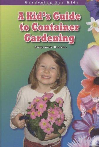 A Kid's Guide to Container Gardening (Gardening for Kid's)