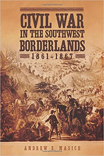 Civil War In The Southwest Borderlands 1861 1867 Andrew E Masich