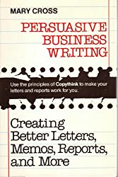 Persuasive Business Writing: Creating Better Letters, Memos, Reports, and More