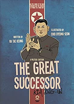 THE GREAT SUCCESSOR: KIM JONG-UN – A POLITICAL CARTOON: An epic comic of the Dark Kingdom and the passing of power to a third Kim by [Ha, Tae Keung]