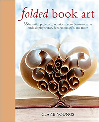 Book Folded Book Art: 35 beautiful projects to transform your books_create cards, display scenes, decorations, gifts, and more