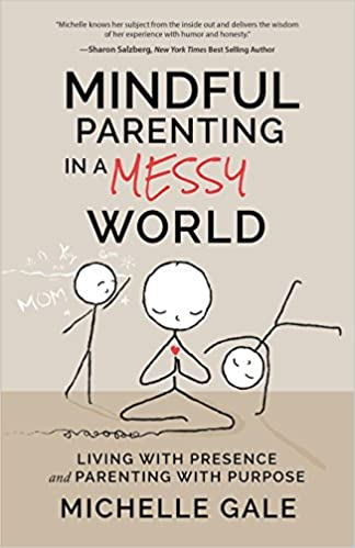 Amazon Mindful Parenting In A Messy World Living With Presence And Purpose 9781628654813 Michelle Gale Books