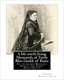A life worth living. Memorials of Emily Bliss Gould, of Rome: By Leonard Woolsey Bacon and Emily Bliss Gould 1825 - 31 August 1875 Perugia, Italy ... school ...