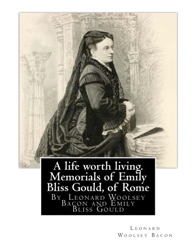 A life worth living. Memorials of Emily Bliss Gould, of Rome: By  Leonard Woolsey Bacon and Emily Bliss Gould(1825 - 31 August 1875 Perugia, Italy) ... school for Italian children of limited means.