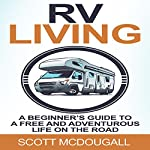 RV Living: A Beginner's Guide to a Free & Adventurous Life on the Road | Scott McDougall