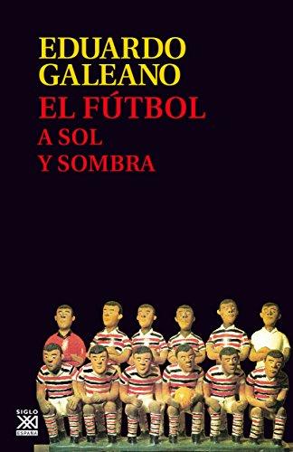 El fútbol a sol y sombra (Biblioteca Eduardo Galeano nº 17) (Spanish Edition)
