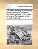 An Act for Dividing and Inclosing Certain Open and Common Fields in the Parish of Fringford, Otherwise Ferringford, in the County of Oxford, See Notes Multiple Contributors, 1170271650