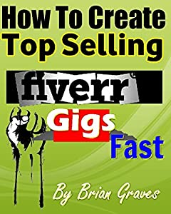 FIVERR GIGS: HOW TO CREATE TOP SELLING FIVERR GIGS FAST: Turn Your Skills and Talents Into Income