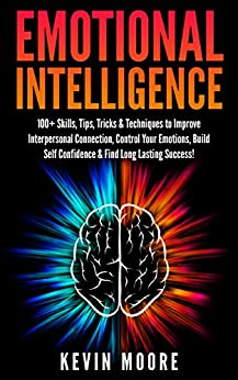 91. Emotional Intelligence: 100+ Skills, Tips, Tricks & Techniques to Improve Interpersonal Connection, Control Your Emotions, Build Self Confidence & ... Awareness, Emotions, Positive Psychology) – Kevin Moore; Kevin Moore
