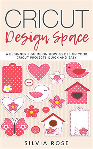 Cricut Design Space: A beginner's guide on how to design your Cricut projects quick and easy by [Rose, Silvia]