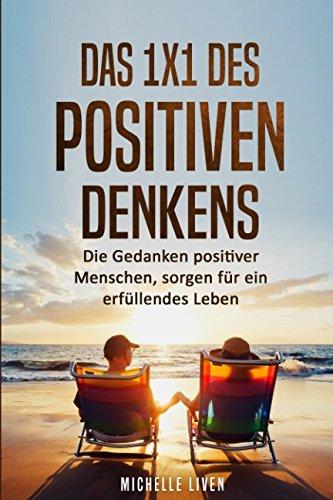 Das 1x1 des positiven Denkens: Die Gedanken positiver Menschen, sorgen für ein erfüllendes Leben