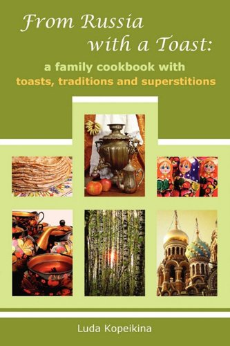 From Russia with a Toast: A Family Cookbook with Toasts, Traditions and Superstitions by Luda Kopeikina