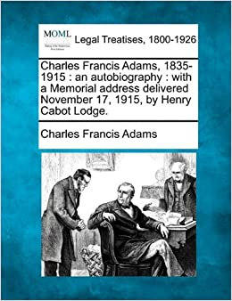 Book Charles Francis Adams, 1835-1915: an autobiography : with a Memorial address delivered November 17, 1915, by Henry Cabot Lodge.