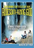 img - for Exploring Ten Titles Of Our Awesom-Azing God: A BIBLE STUDY GUIDE for Individuals or Groups book / textbook / text book