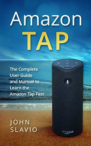 Ultimate Amazon Tap 2017 User Guide: An Alexa User Guide to Learn the Amazon Tap Fast using Amazon Alexa, Amazon Echo and Amazon Echo Dot Interfaces (Web ... Fire Tablet, Amazon Speaker ,Amazon Echo)