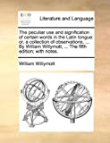 The Peculiar Use and Signification of Certain Words in the Latin Tongue, William Willymott, 1140860038