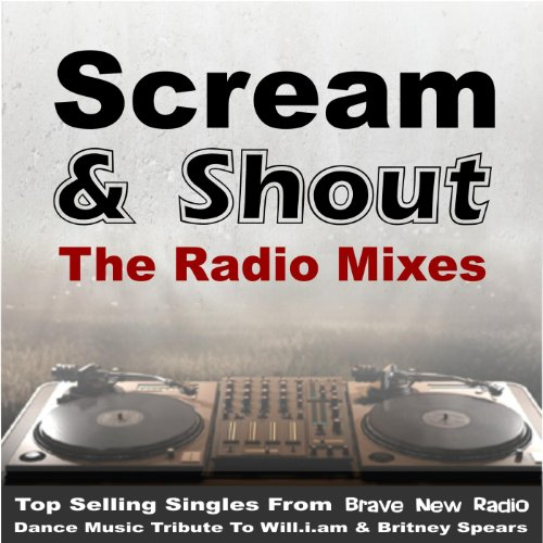 Scream and Shout - The Radio Mixes (Top Selling Singles from Brave New Radio) [Dance Music Tribute to Will.I.Am & Britney Spears] [Explicit]