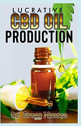 LUCRATIVE CBD OIL PRODUCTION: A step by step guide on how to set up a Profit Making CBD Oil Production Company