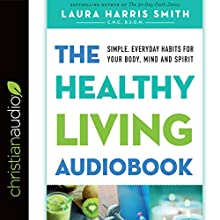 The Healthy Living Audiobook: Simple, Everyday Habits for Your Body, Mind and Spirit Audiobook by Laura Harris Smith CNC BSOM Narrated by Laura Harris Smith CNC BSOM