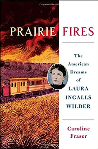 Prairie Fires: The American Dreams of Laura Ingalls Wilder - Caroline Fraser