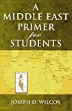 A Middle East Primer for Students, Joseph D. Wilcox, 1578861632