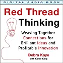 Red Thread Thinking: Weaving Together Connections for Brilliant Ideas and Profitable Innovation Audiobook by Debra Kaye, Karen Kelly Narrated by Julie Eickhoff