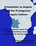 Orientation Guide to Angola and the Portuguese-Angola Culture: Religion, Traditions, Family Life, Urban and Rural Populations, Geography, History, Economy, Society and Security