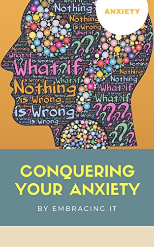 Conquering Your Anxiety by Embracing it