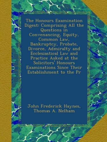 The Honours Examination Digest: Comprising All the Questions in Convenancing, Equity, Common Law, Bankruptcy, Probate, Divorce, Admiralty and ... Since Their Establishment to the Pr PDF